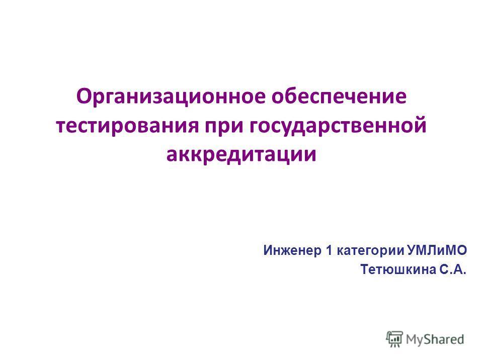 Инженер 1 категории УМЛиМО Тетюшкина С.А. Организационное обеспечение тестирования при государственной аккредитации