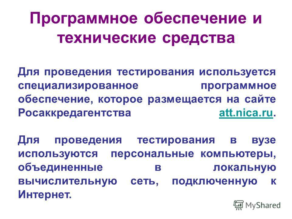 Программное обеспечение и технические средства Для проведения тестирования используется специализированное программное обеспечение, которое размещается на сайте Росаккредагентства att.nica.ru. Для проведения тестирования в вузе используются персональ