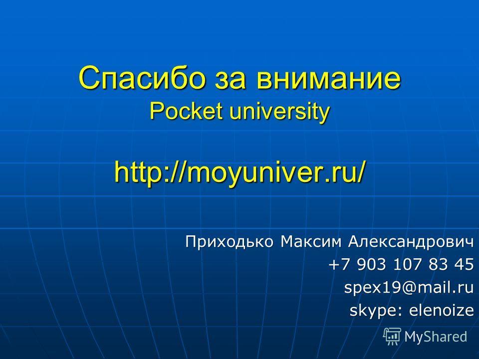 Спасибо за внимание Pocket university http://moyuniver.ru/ Приходько Максим Александрович +7 903 107 83 45 spex19@mail.ru skype: elenoize