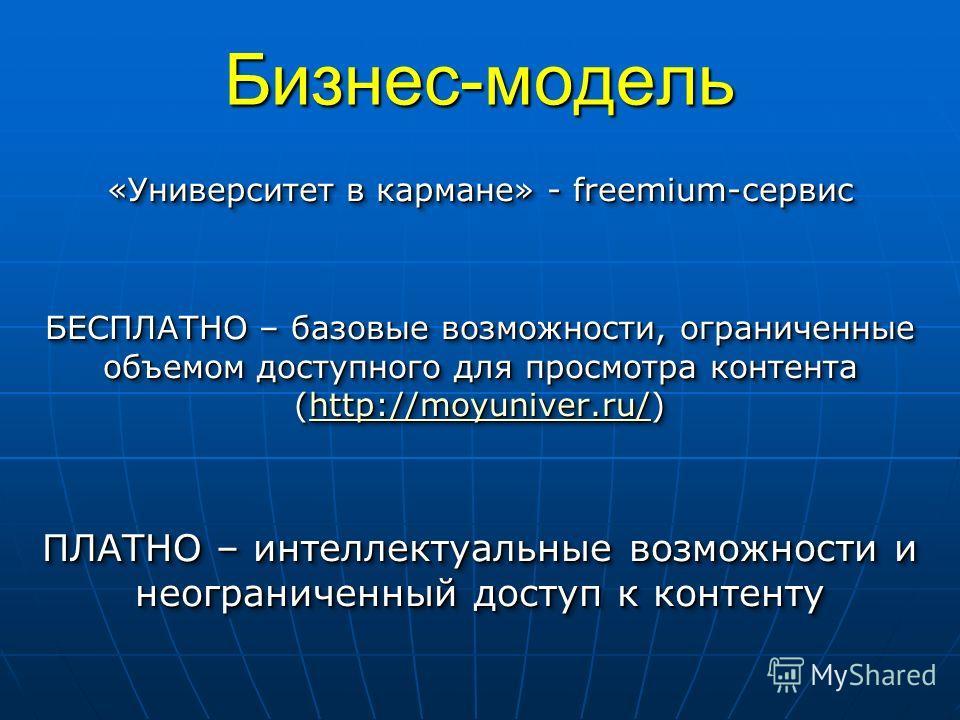 Бизнес-модель «Университет в кармане» - freemium-сервис БЕСПЛАТНО – базовые возможности, ограниченные объемом доступного для просмотра контента (http://moyuniver.ru/) http://moyuniver.ru/ ПЛАТНО – интеллектуальные возможности и неограниченный доступ
