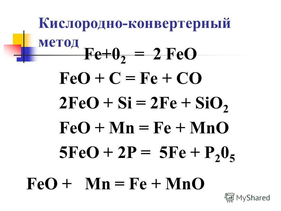 Кислородно-конвертерный метод Fе+0 2 = 2 FеО FeО + С = Fe + СО 2FеO + Si = 2Fе + SiO 2 FеО + Мn = Fе + МnО 5FеО + 2Р = 5Fе + Р 2 0 5 FеO + Мn = Fе + МnО
