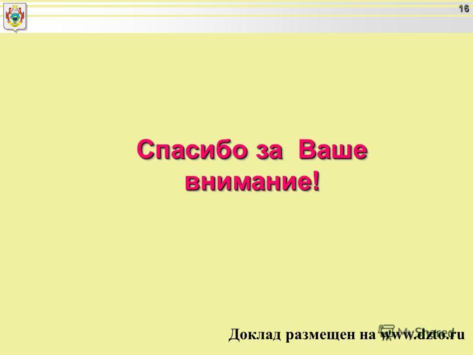 16 Спасибо за Ваше внимание! Доклад размещен на www.dzto.ru