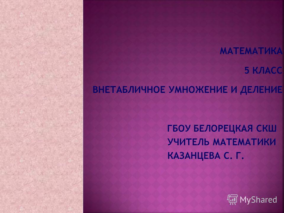 МАТЕМАТИКА 5 КЛАСС ВНЕТАБЛИЧНОЕ УМНОЖЕНИЕ И ДЕЛЕНИЕ ГБОУ БЕЛОРЕЦКАЯ СКШ УЧИТЕЛЬ МАТЕМАТИКИ КАЗАНЦЕВА С. Г.