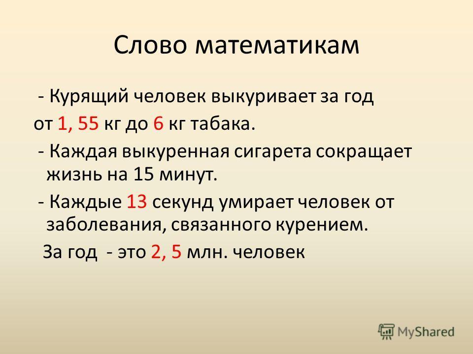 Слово математикам - Курящий человек выкуривает за год от 1, 55 кг до 6 кг табака. - Каждая выкуренная сигарета сокращает жизнь на 15 минут. - Каждые 13 секунд умирает человек от заболевания, связанного курением. За год - это 2, 5 млн. человек