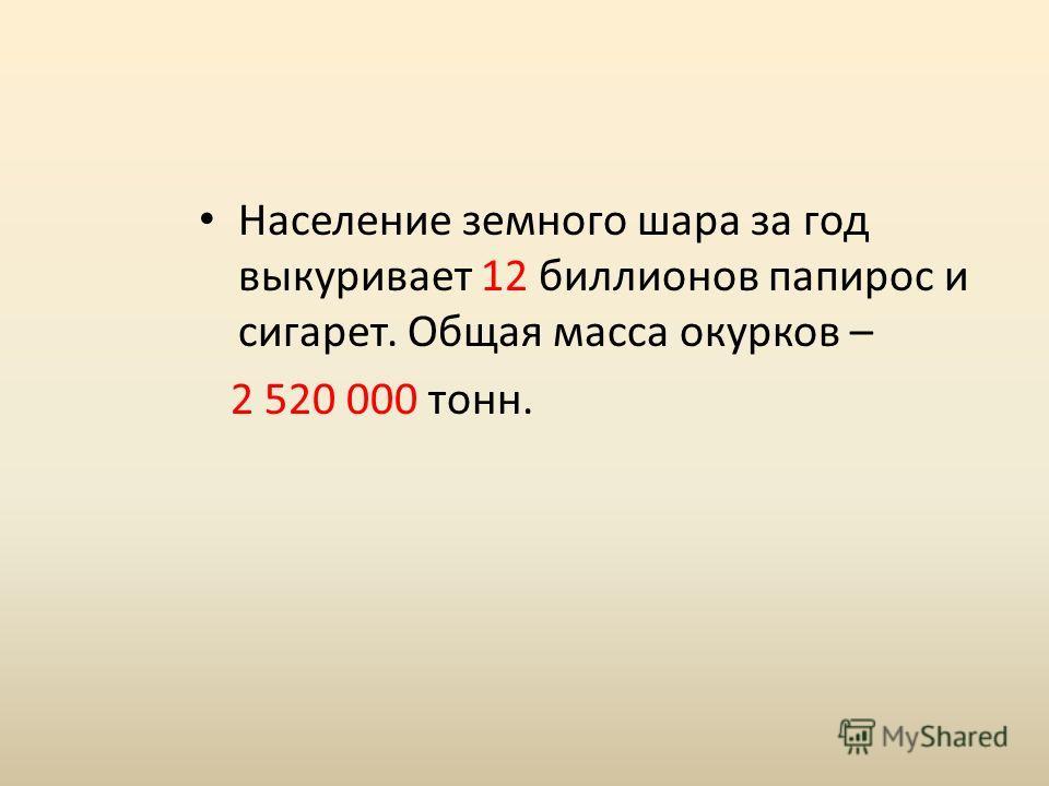 Население земного шара за год выкуривает 12 биллионов папирос и сигарет. Общая масса окурков – 2 520 000 тонн.