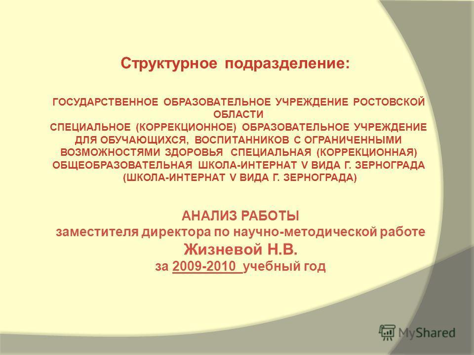 АНАЛИЗ РАБОТЫ заместителя директора по научно-методической работе Жизневой Н.В. за 2009-2010 учебный год Структурное подразделение: ГОСУДАРСТВЕННОЕ ОБРАЗОВАТЕЛЬНОЕ УЧРЕЖДЕНИЕ РОСТОВСКОЙ ОБЛАСТИ СПЕЦИАЛЬНОЕ (КОРРЕКЦИОННОЕ) ОБРАЗОВАТЕЛЬНОЕ УЧРЕЖДЕНИЕ Д