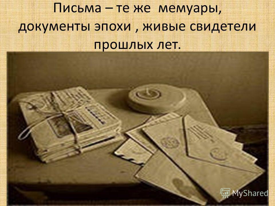 Письма – те же мемуары, документы эпохи, живые свидетели прошлых лет.