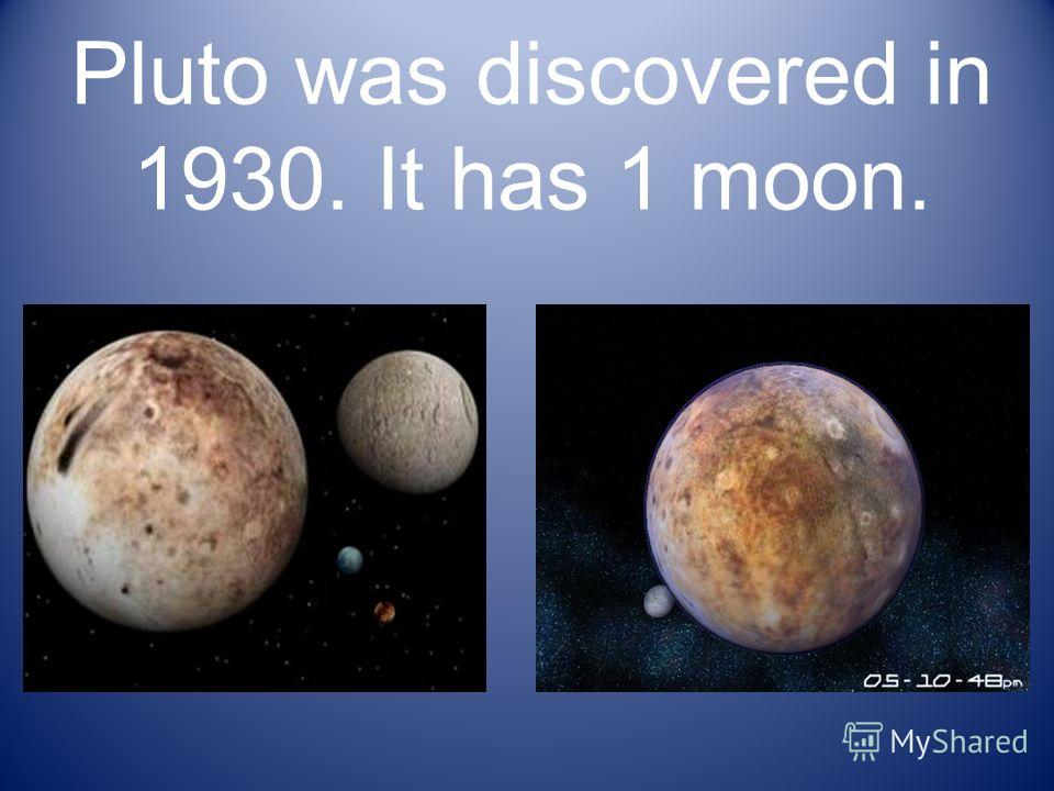 Pluto was discovered in 1930. It has 1 moon.