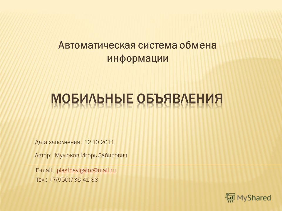 Автоматическая система обмена информации Дата заполнения: 12.10.2011 Автор: Мулюков Игорь Забирович E-mail: plastnavigator@mail.ruplastnavigator@mail.ru Тел.: +7(950)736-41-38