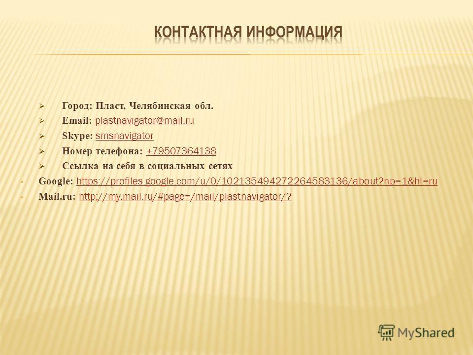 Город: Пласт, Челябинская обл. Email: plastnavigator@mail.ru plastnavigator@mail.ru Skype: smsnavigator smsnavigator Номер телефона: +79507364138 +79507364138 Ссылка на себя в социальных сетях Google: https://profiles.google.com/u/0/10213549427226458