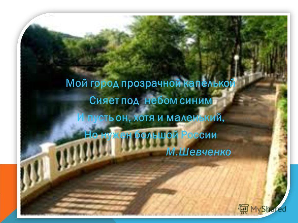 Мой город прозрачной капелькой Сияет под небом синим И пусть он, хотя и маленький, Но нужен большой России М.Шевченко