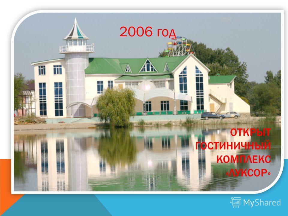 2006 год ОТКРЫТ ГОСТИНИЧНЫЙ КОМПЛЕКС «ЛУКСОР»