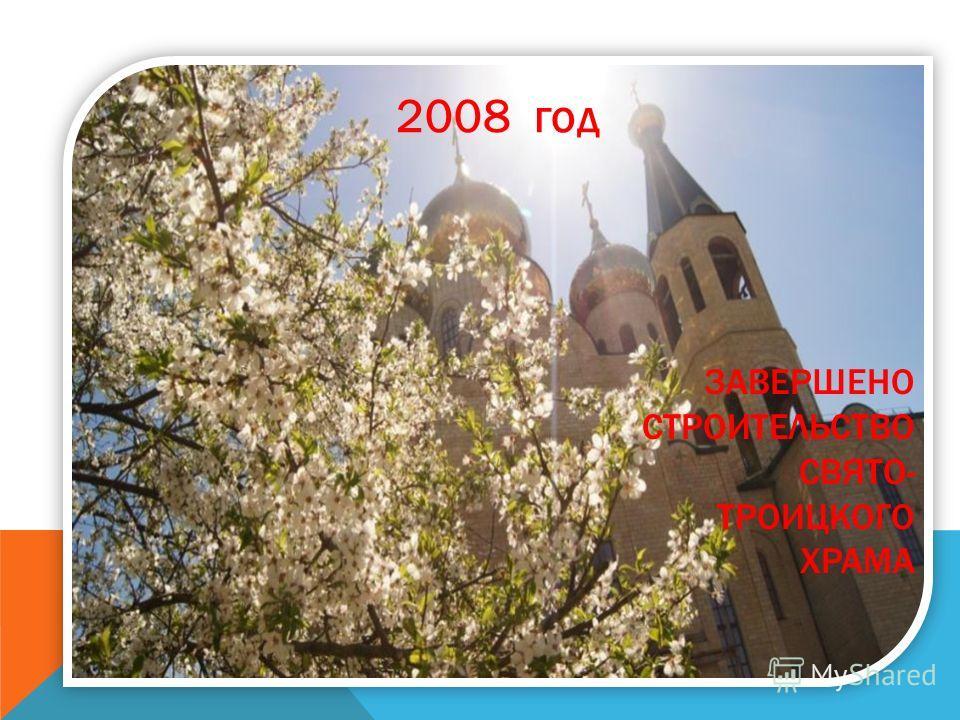 ЗАВЕРШЕНО СТРОИТЕЛЬСТВО СВЯТО- ТРОИЦКОГО ХРАМА 2008 год