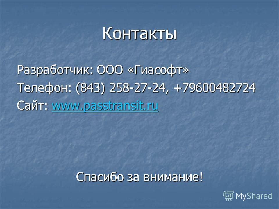 Контакты Разработчик: ООО «Гиасофт» Телефон: (843) 258-27-24, +79600482724 Сайт: www.passtransit.ru www.passtransit.ru Спасибо за внимание!