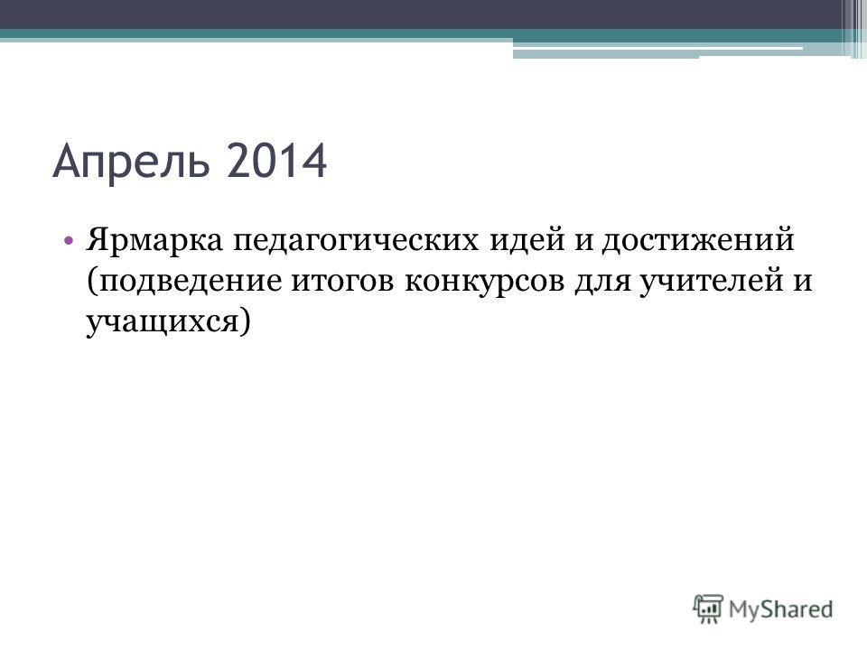 Апрель 2014 Ярмарка педагогических идей и достижений (подведение итогов конкурсов для учителей и учащихся)