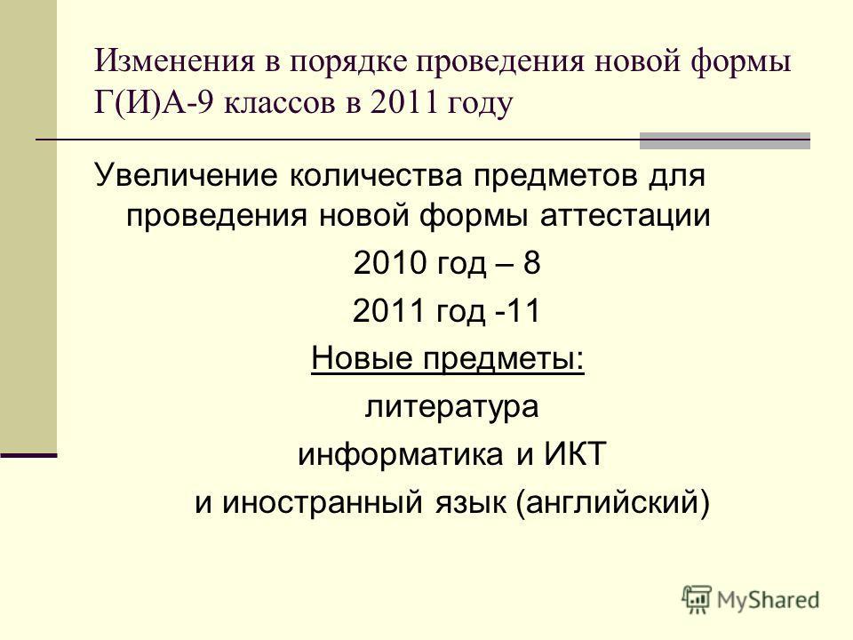 Изменения в порядке проведения новой формы Г(И)А-9 классов в 2011 году Увеличение количества предметов для проведения новой формы аттестации 2010 год – 8 2011 год -11 Новые предметы: литература информатика и ИКТ и иностранный язык (английский)