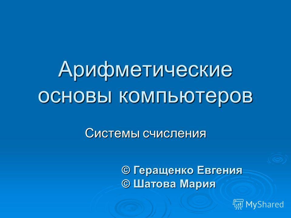Арифметические основы компьютеров Системы счисления © Геращенко Евгения © Шатова Мария