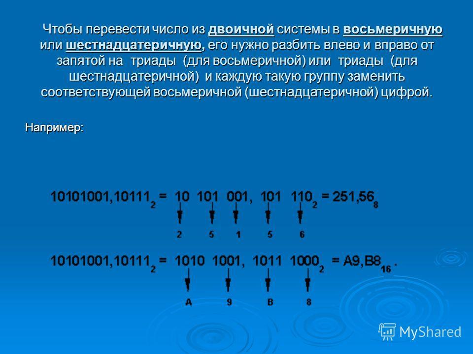 Чтобы перевести число из двоичной системы в восьмеричную или шестнадцатеричную, его нужно разбить влево и вправо от запятой на триады (для восьмеричной) или триады (для шестнадцатеричной) и каждую такую группу заменить соответствующей восьмеричной (ш