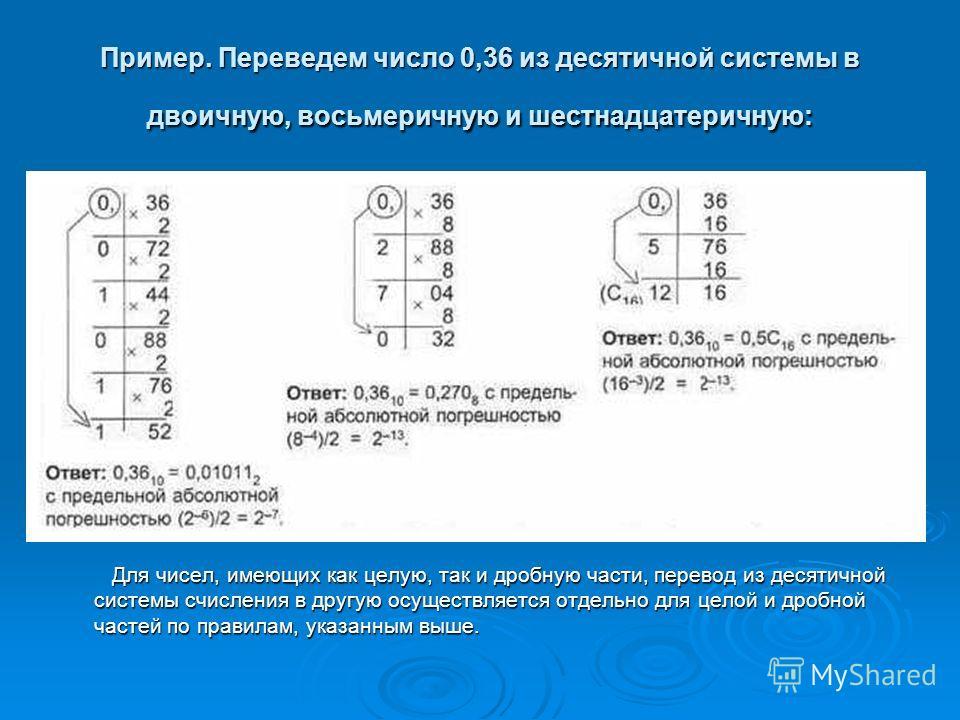 Пример. Переведем число 0,36 из десятичной системы в двоичную, восьмеричную и шестнадцатеричную: Для чисел, имеющих как целую, так и дробную части, перевод из десятичной системы счисления в другую осуществляется отдельно для целой и дробной частей по