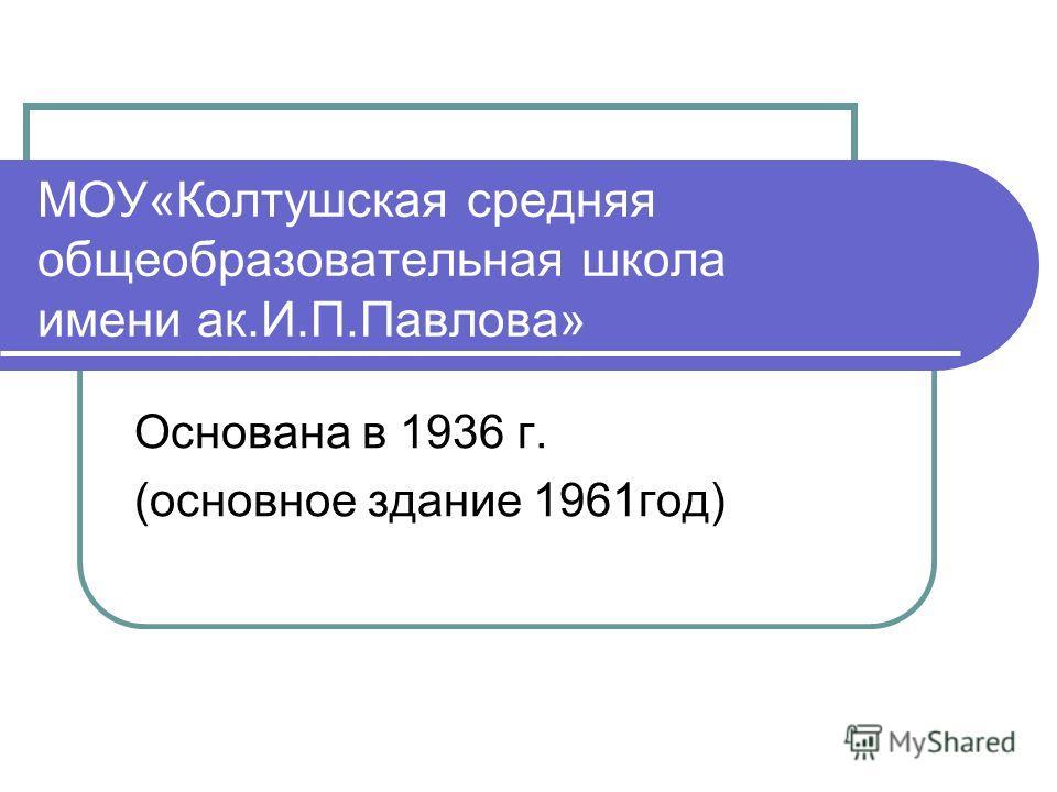 МОУ«Колтушская средняя общеобразовательная школа имени ак.И.П.Павлова» Основана в 1936 г. (основное здание 1961год)