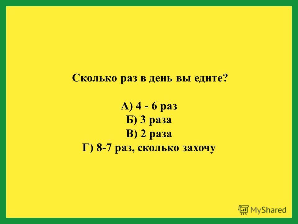 Сколько раз в день вы едите? А) 4 - 6 раз Б) 3 раза В) 2 раза Г) 8-7 раз, сколько захочу