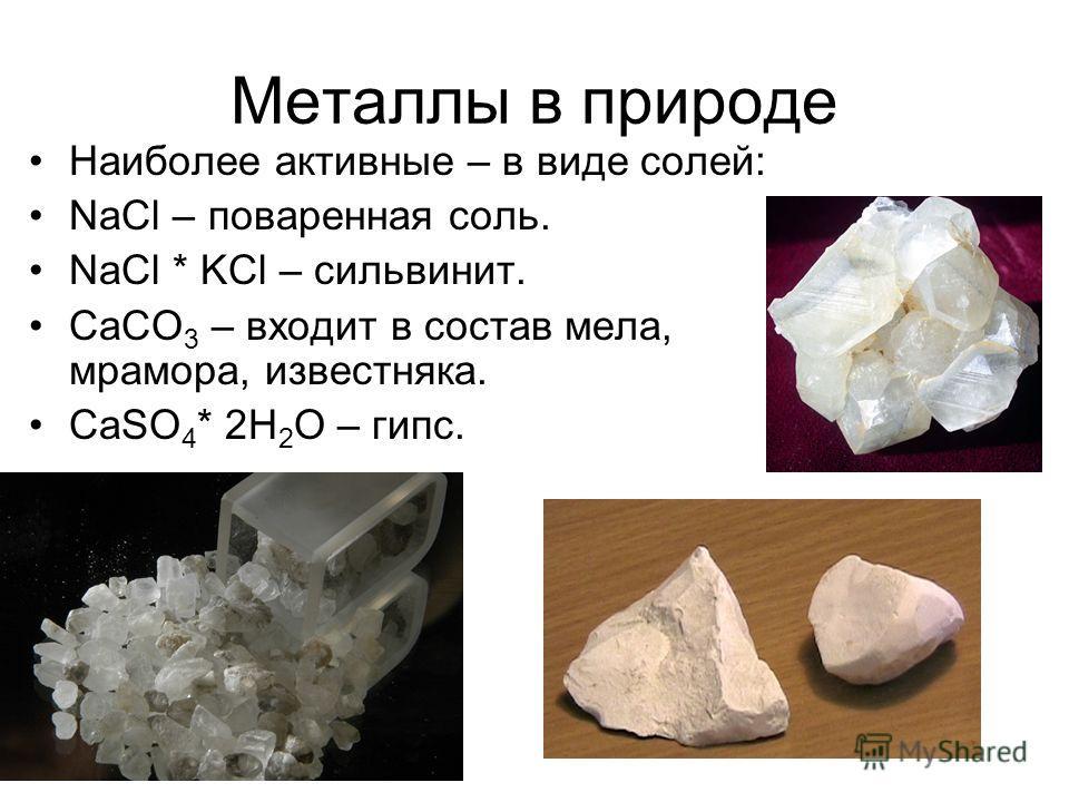 Металлы в природе Наиболее активные – в виде солей: NaCl – поваренная соль. NaCl * KCl – сильвинит. CaCO 3 – входит в состав мела, мрамора, известняка. CaSO 4 * 2H 2 O – гипс.