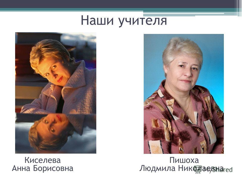 Наши учителя Киселева Пишоха Анна Борисовна Людмила Николаевна