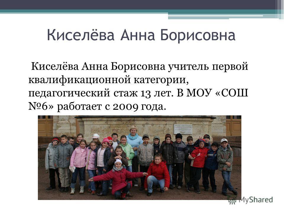Киселёва Анна Борисовна Киселёва Анна Борисовна учитель первой квалификационной категории, педагогический стаж 13 лет. В МОУ «СОШ 6» работает с 2009 года.