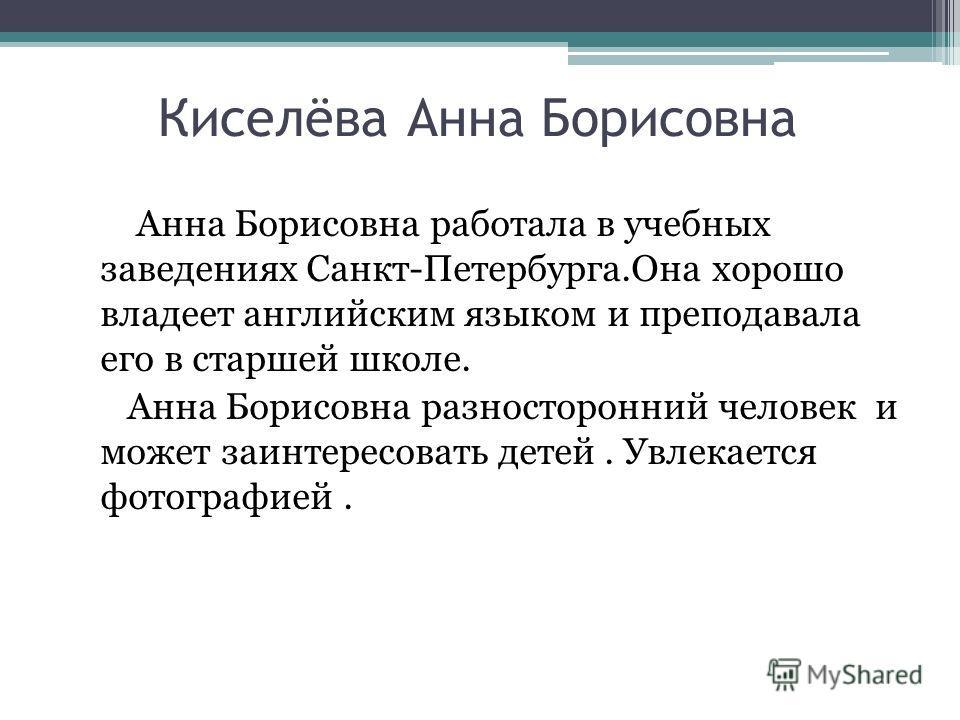 Анна Борисовна работала в учебных заведениях Санкт-Петербурга.Она хорошо владеет английским языком и преподавала его в старшей школе. Анна Борисовна разносторонний человек и может заинтересовать детей. Увлекается фотографией. Киселёва Анна Борисовна