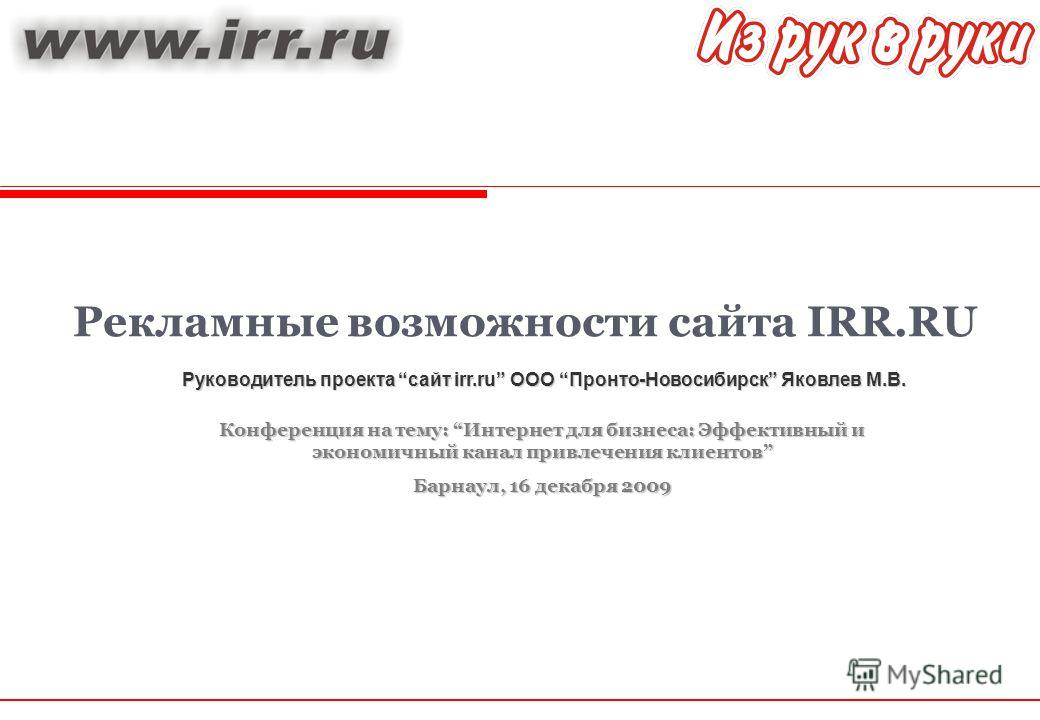 Руководитель проекта сайт irr.ru ООО Пронто-Новосибирск Яковлев М.В. Рекламные возможности сайта IRR.RU Конференция на тему: Интернет для бизнеса: Эффективный и экономичный канал привлечения клиентов Барнаул, 16 декабря 2009