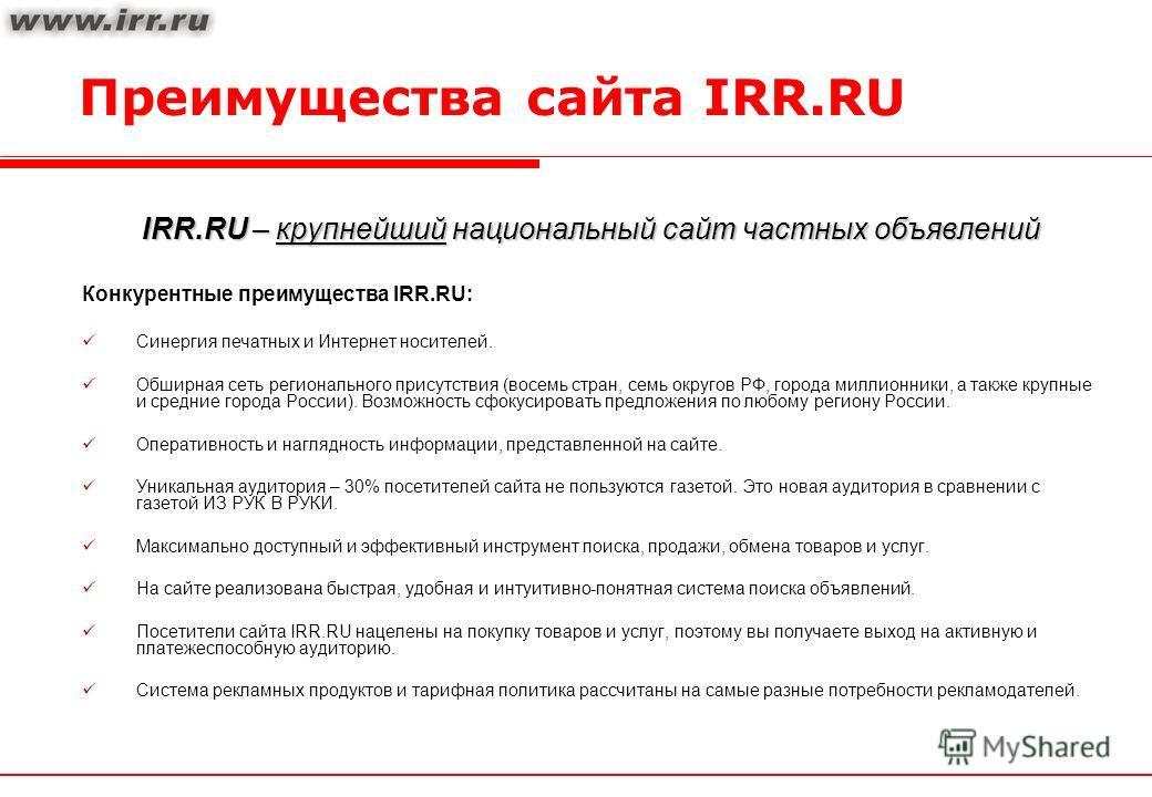 Преимущества сайта IRR.RU IRR.RU – крупнейший национальный сайт частных объявлений Конкурентные преимущества IRR.RU: Синергия печатных и Интернет носителей. Обширная сеть регионального присутствия (восемь стран, семь округов РФ, города миллионники, а