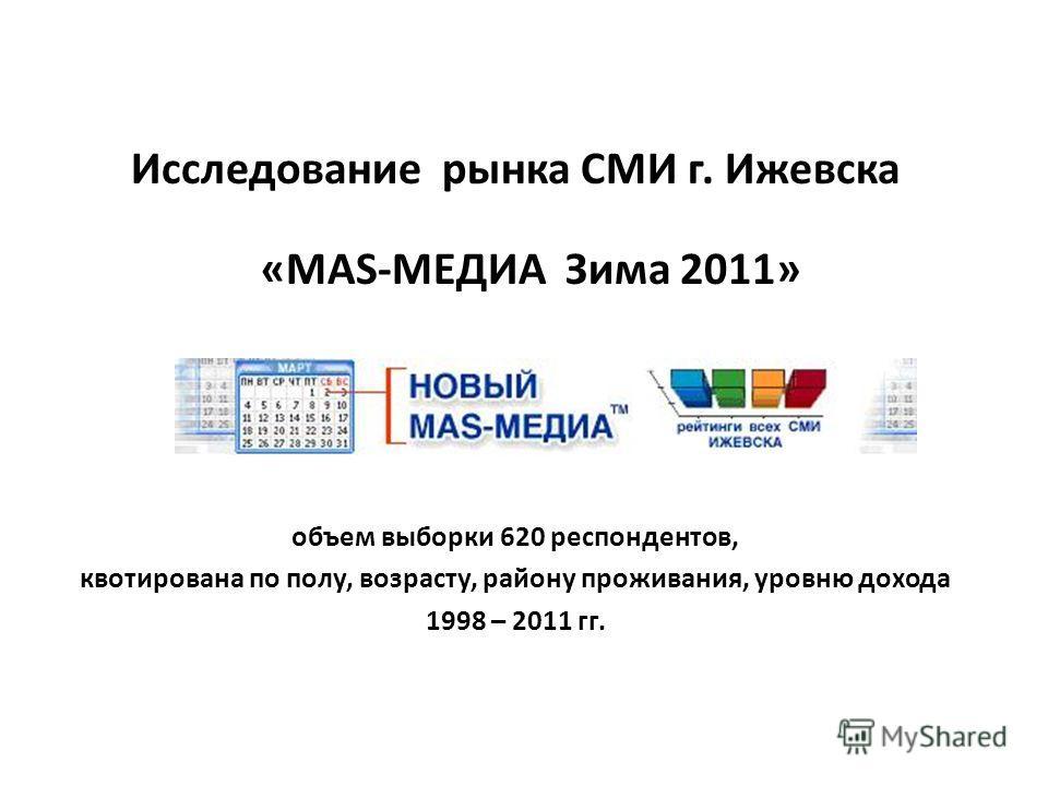 Исследование рынка СМИ г. Ижевска «MAS-МЕДИА Зима 2011» объем выборки 620 респондентов, квотирована по полу, возрасту, району проживания, уровню дохода 1998 – 2011 гг.