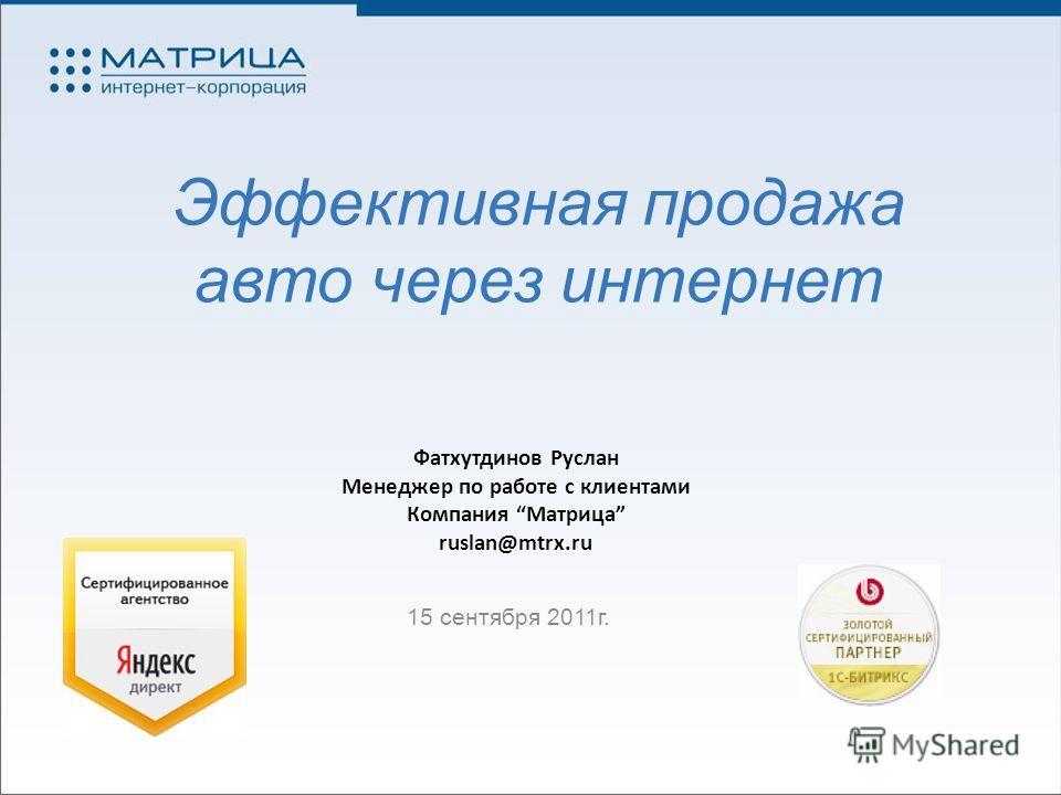 Эффективная продажа авто через интернет 15 сентября 2011г. Фатхутдинов Руслан Менеджер по работе с клиентами Компания Матрица ruslan@mtrx.ru