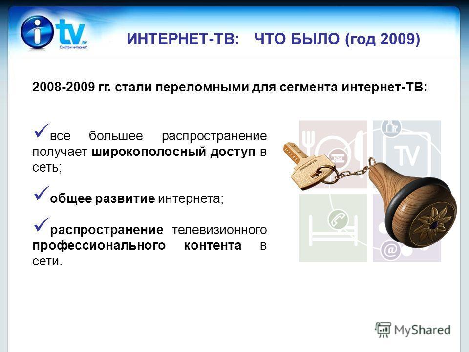 ИНТЕРНЕТ-ТВ: ЧТО БЫЛО (год 2009) всё большее распространение получает широкополосный доступ в сеть; общее развитие интернета; распространение телевизионного профессионального контента в сети. 2008-2009 гг. стали переломными для сегмента интернет-ТВ:
