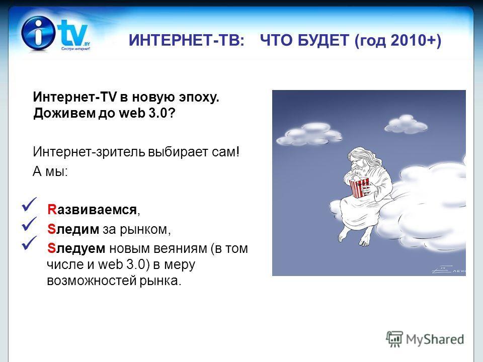 ИНТЕРНЕТ-ТВ: ЧТО БУДЕТ (год 2010+) Интернет-TV в новую эпоху. Доживем до web 3.0? Интернет-зритель выбирает сам! А мы: Rазвиваемся, Sледим за рынком, Sледуем новым веяниям (в том числе и web 3.0) в меру возможностей рынка.