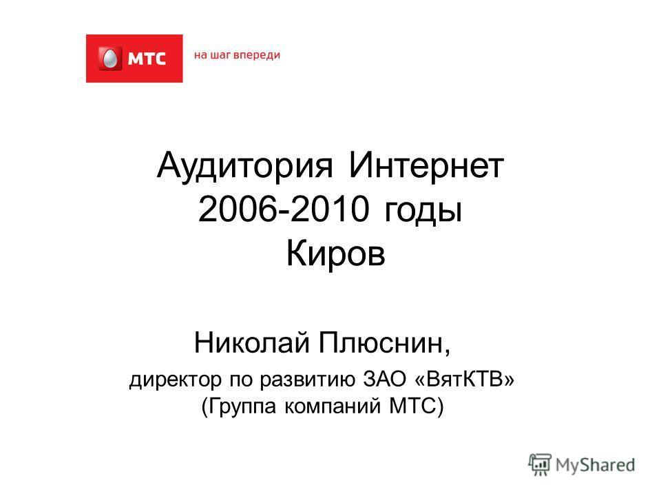 Аудитория Интернет 2006-2010 годы Киров Николай Плюснин, директор по развитию ЗАО «ВятКТВ» (Группа компаний МТС)