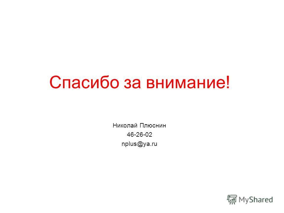 Спасибо за внимание! Николай Плюснин 46-26-02 nplus@ya.ru