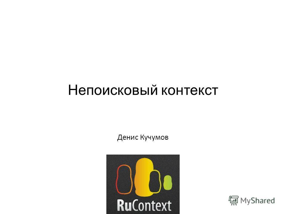 Непоисковый контекст Денис Кучумов