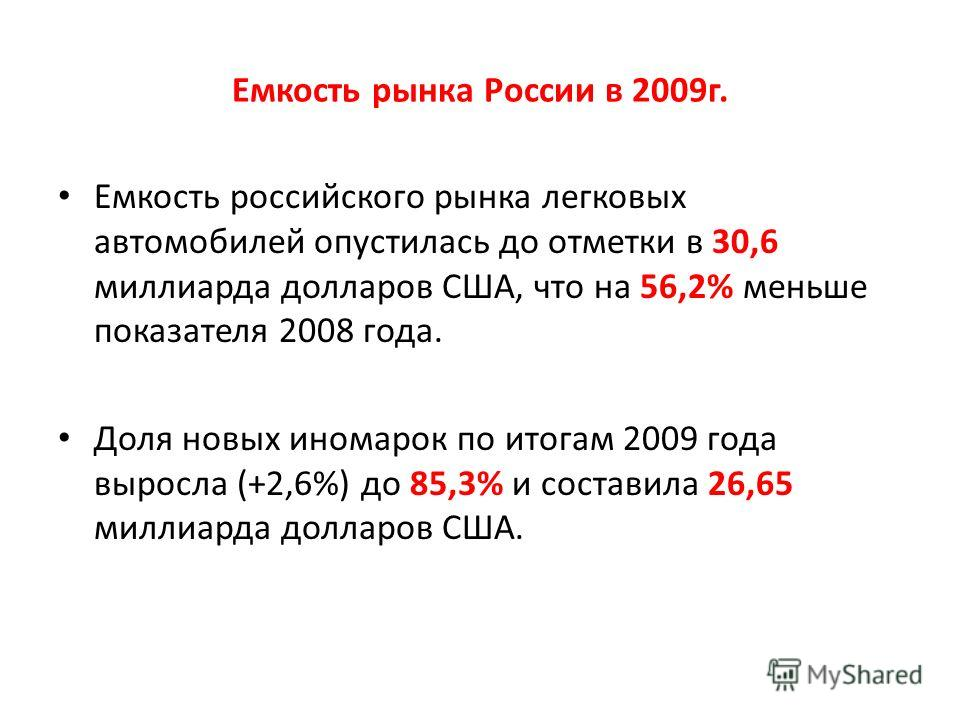 Емкость рынка России в 2009г. Емкость российского рынка легковых автомобилей опустилась до отметки в 30,6 миллиарда долларов США, что на 56,2% меньше показателя 2008 года. Доля новых иномарок по итогам 2009 года выросла (+2,6%) до 85,3% и составила 2