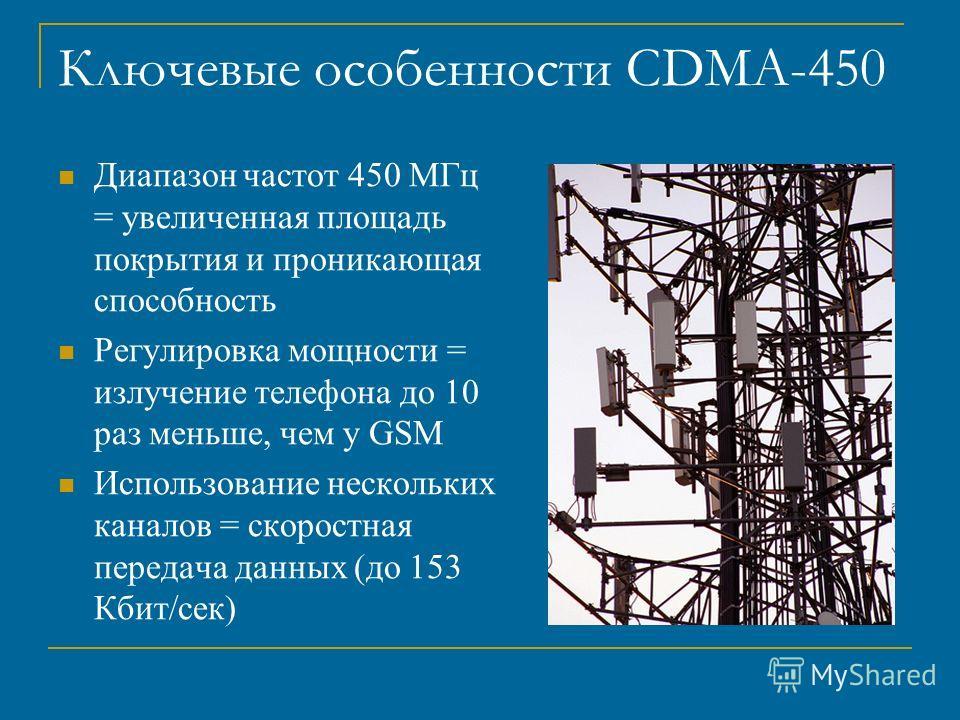 Ключевые особенности CDMA-450 Диапазон частот 450 МГц = увеличенная площадь покрытия и проникающая способность Регулировка мощности = излучение телефона до 10 раз меньше, чем у GSM Использование нескольких каналов = скоростная передача данных (до 153