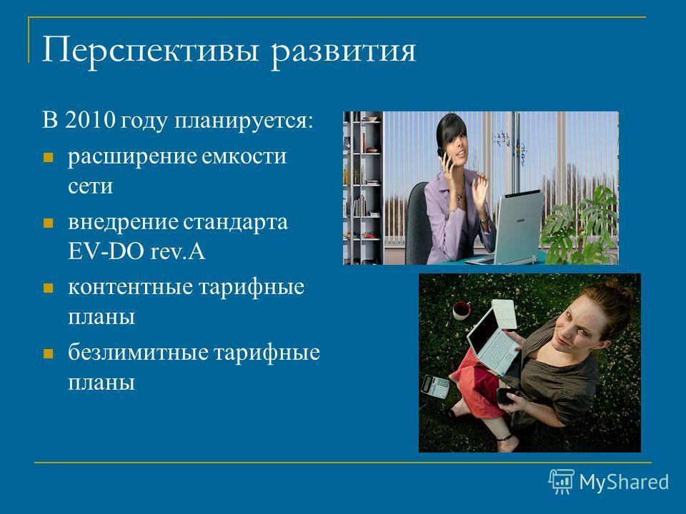 Перспективы развития В 2010 году планируется: расширение емкости сети внедрение стандарта EV-DO rev.A контентные тарифные планы безлимитные тарифные планы