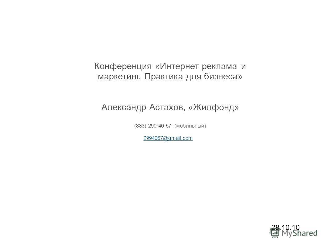 Конференция «Интернет-реклама и маркетинг. Практика для бизнеса» Александр Астахов, «Жилфонд» (383) 299-40-67 (мобильный) 2994067@gmail.com 28.10.10