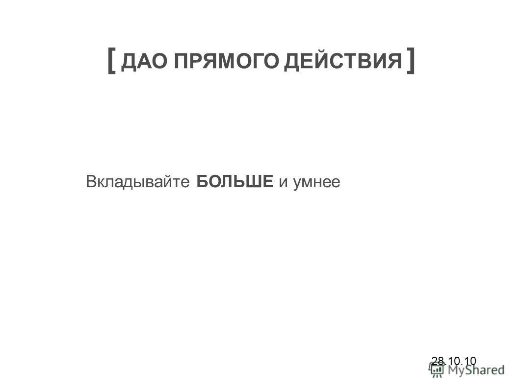 28.10.10 [ ДАО ПРЯМОГО ДЕЙСТВИЯ ] Вкладывайте БОЛЬШЕ и умнее