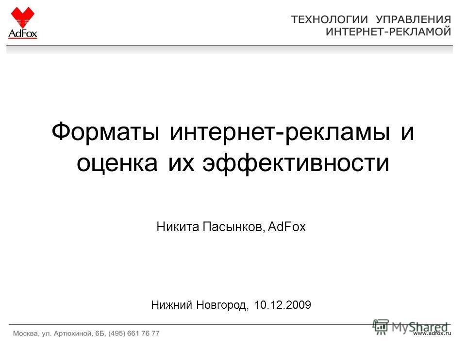 Форматы интернет-рекламы и оценка их эффективности Никита Пасынков, AdFox Нижний Новгород, 10.12.2009