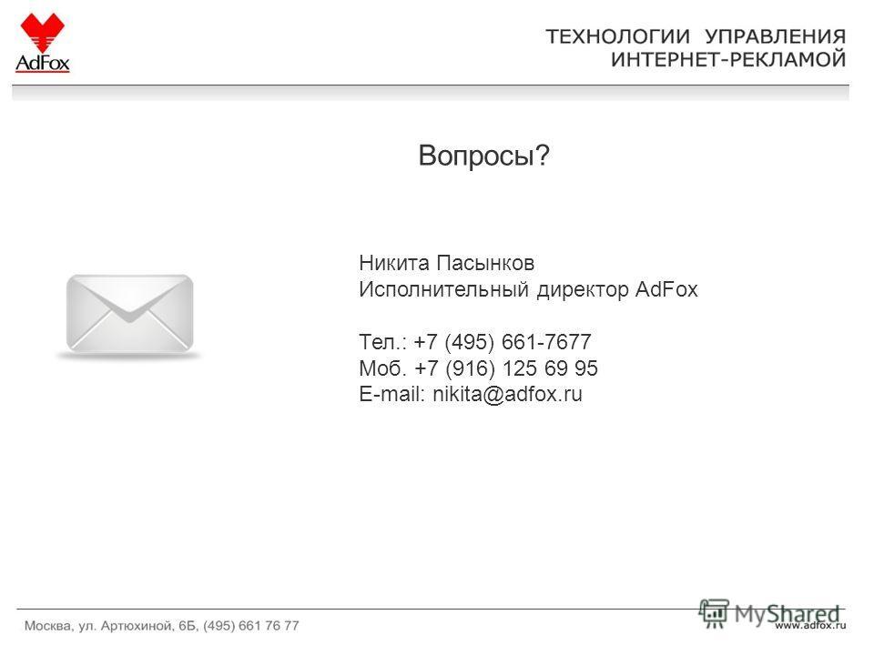Вопросы? Никита Пасынков Исполнительный директор AdFox Тел.: +7 (495) 661-7677 Моб. +7 (916) 125 69 95 E-mail: nikita@adfox.ru