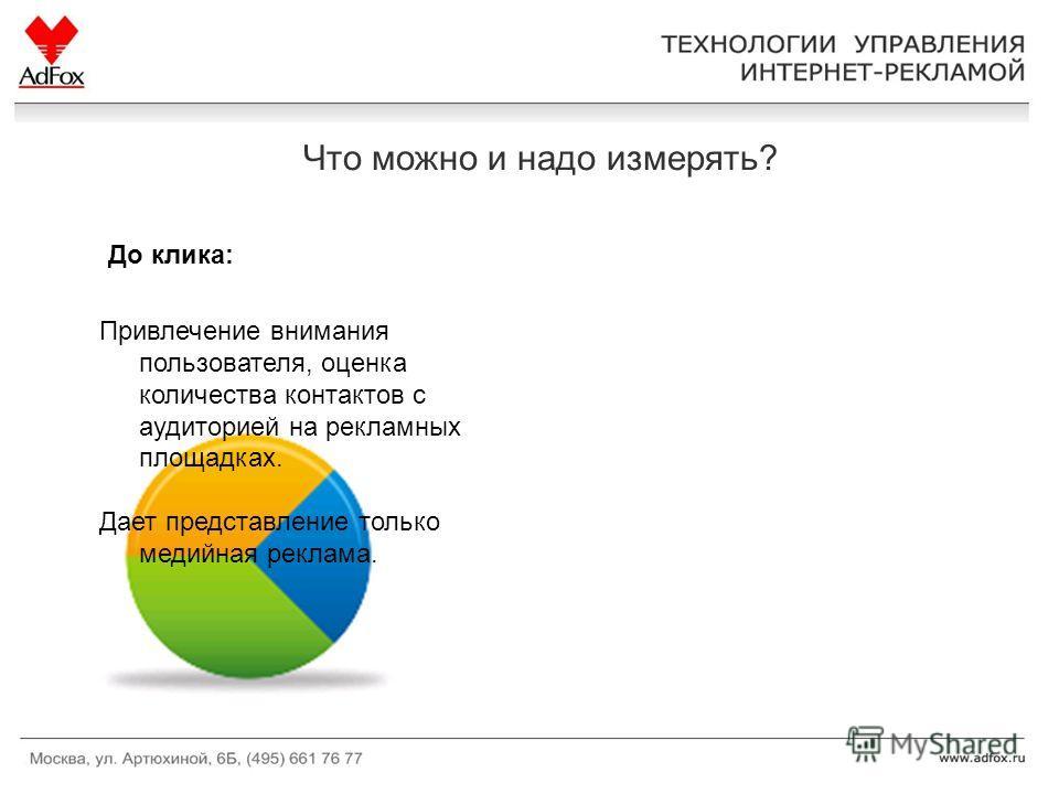Что можно и надо измерять? Привлечение внимания пользователя, оценка количества контактов с аудиторией на рекламных площадках. Дает представление только медийная реклама. До клика: