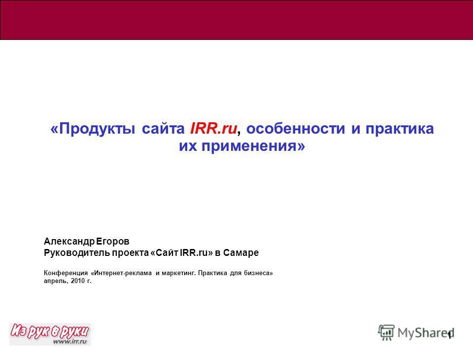 1 «Продукты сайта IRR.ru, особенности и практика их применения» Александр Егоров Руководитель проекта «Сайт IRR.ru» в Самаре Конференция «Интернет-реклама и маркетинг. Практика для бизнеса» апрель, 2010 г.