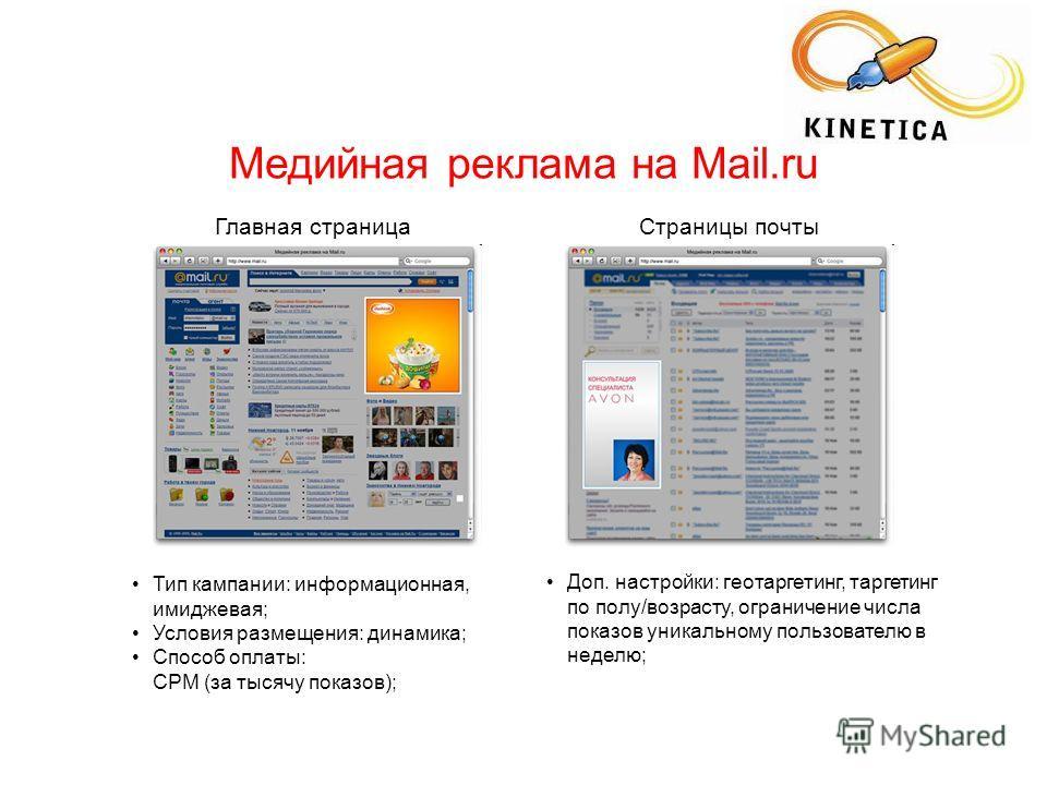 Главная страницаСтраницы почты Медийная реклама на Mail.ru Доп. настройки: геотаргетинг, таргетинг по полу/возрасту, ограничение числа показов уникальному пользователю в неделю; Тип кампании: информационная, имиджевая; Условия размещения: динамика; С