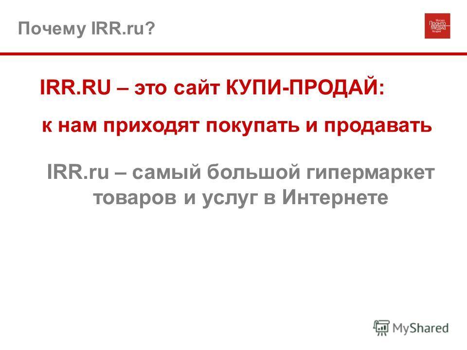 Почему IRR.ru? IRR.RU – это сайт КУПИ-ПРОДАЙ: к нам приходят покупать и продавать IRR.ru – самый большой гипермаркет товаров и услуг в Интернете