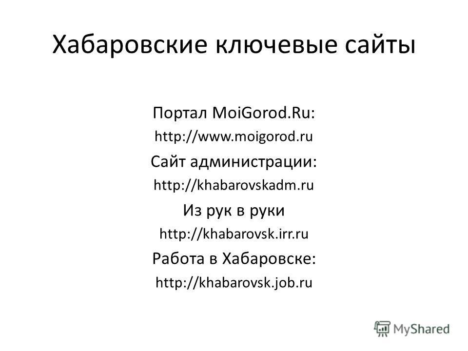 Хабаровские ключевые сайты Портал MoiGorod.Ru: http://www.moigorod.ru Сайт администрации: http://khabarovskadm.ru Из рук в руки http://khabarovsk.irr.ru Работа в Хабаровске: http://khabarovsk.job.ru